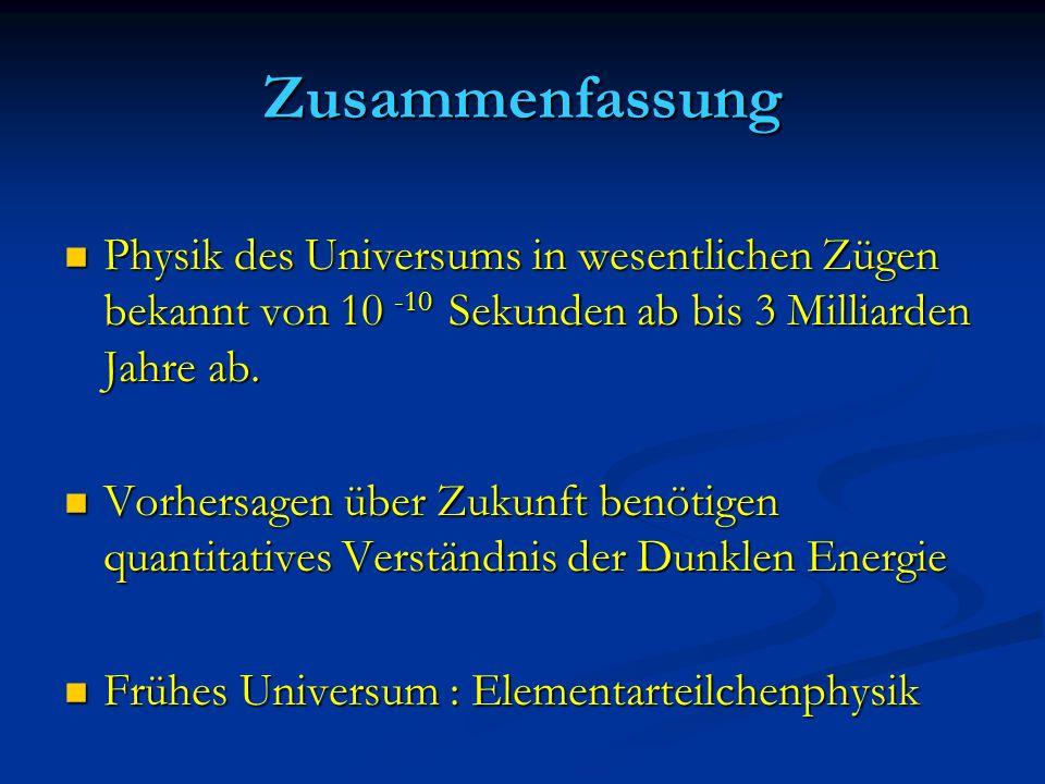 Zusammenfassung Physik des Universums in wesentlichen Zügen bekannt von 10 -10 Sekunden ab bis 3 Milliarden Jahre ab. Physik des Universums in wesentl