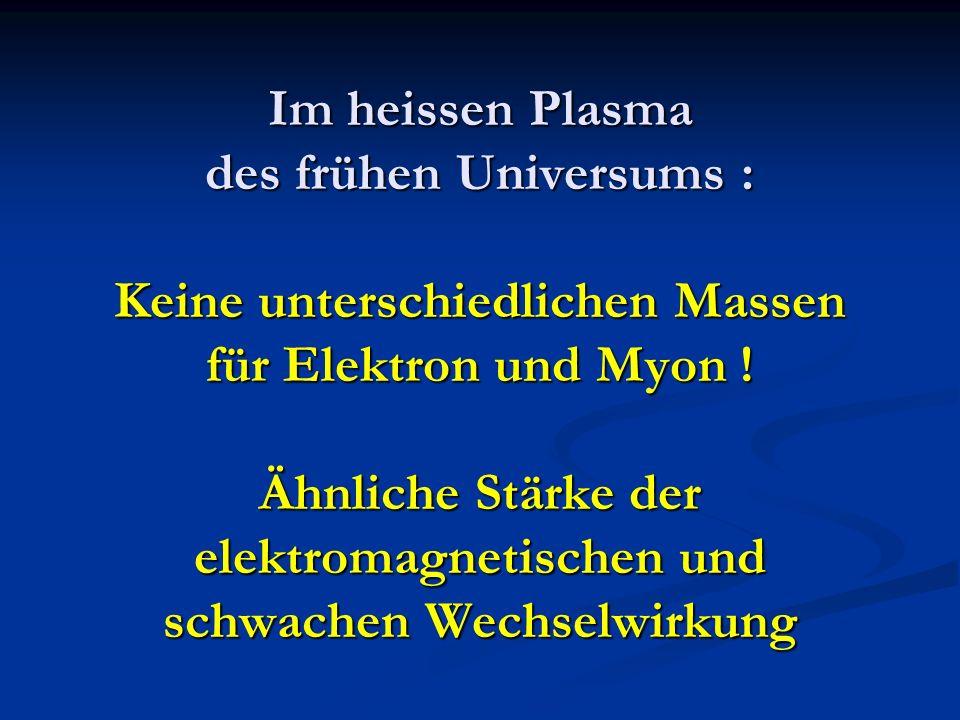 Im heissen Plasma des frühen Universums : Keine unterschiedlichen Massen für Elektron und Myon ! Ähnliche Stärke der elektromagnetischen und schwachen