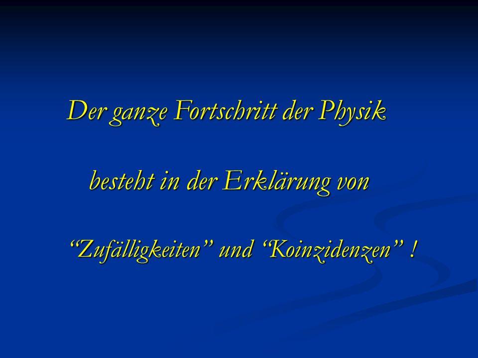 Der ganze Fortschritt der Physik besteht in der Erklärung von besteht in der Erklärung von Zufälligkeiten und Koinzidenzen !