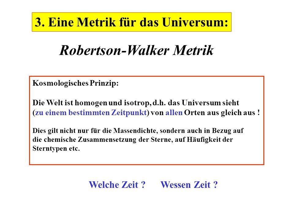 3. Eine Metrik für das Universum: Robertson-Walker Metrik Kosmologisches Prinzip: Die Welt ist homogen und isotrop, d.h. das Universum sieht (zu einem