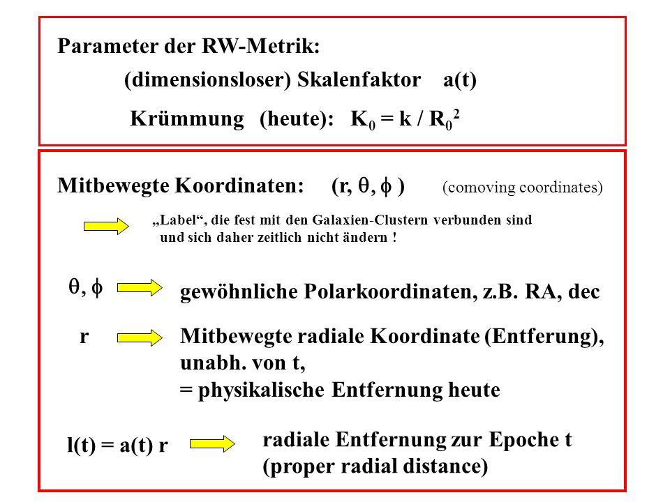 Parameter der RW-Metrik: (dimensionsloser) Skalenfaktor a(t) Krümmung (heute): K 0 = k / R 0 2 Mitbewegte Koordinaten: (r, ) (comoving coordinates) Label, die fest mit den Galaxien-Clustern verbunden sind und sich daher zeitlich nicht ändern .