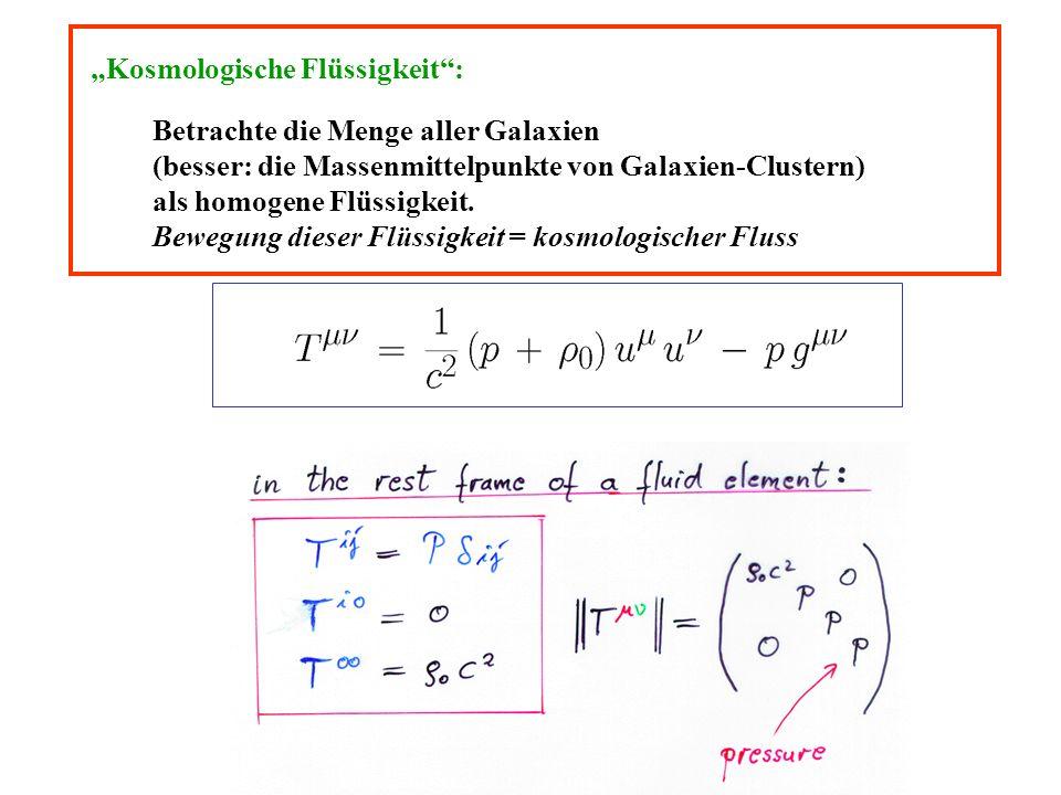 Kosmologische Flüssigkeit: Betrachte die Menge aller Galaxien (besser: die Massenmittelpunkte von Galaxien-Clustern) als homogene Flüssigkeit. Bewegun