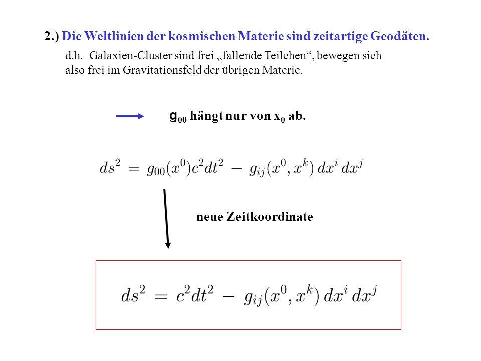2.) Die Weltlinien der kosmischen Materie sind zeitartige Geodäten. g 00 hängt nur von x 0 ab. neue Zeitkoordinate d.h. Galaxien-Cluster sind frei fal