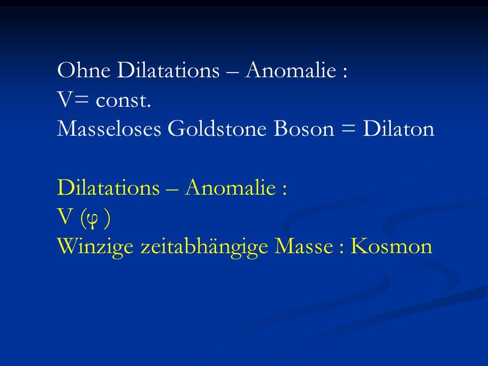 Ohne Dilatations – Anomalie : V= const. Masseloses Goldstone Boson = Dilaton Dilatations – Anomalie : V (φ ) Winzige zeitabhängige Masse : Kosmon