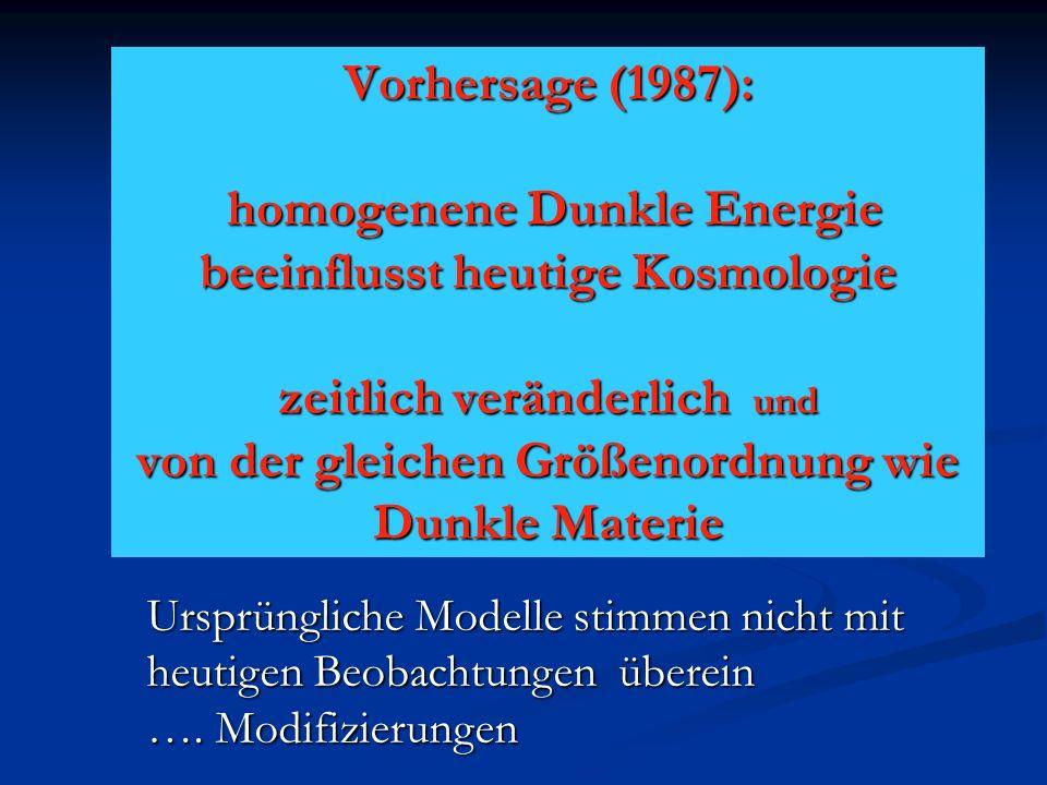 Vorhersage (1987): homogenene Dunkle Energie beeinflusst heutige Kosmologie zeitlich veränderlich und von der gleichen Größenordnung wie Dunkle Materi