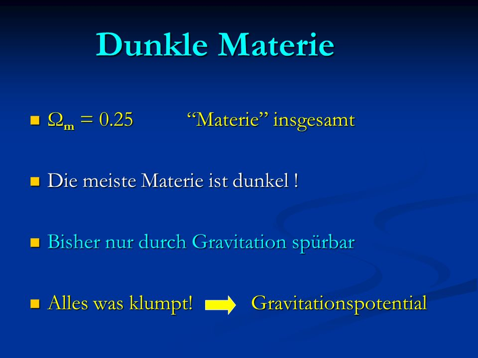 Dunkle Materie Ω m = 0.25 Materie insgesamt Ω m = 0.25 Materie insgesamt Die meiste Materie ist dunkel ! Die meiste Materie ist dunkel ! Bisher nur du