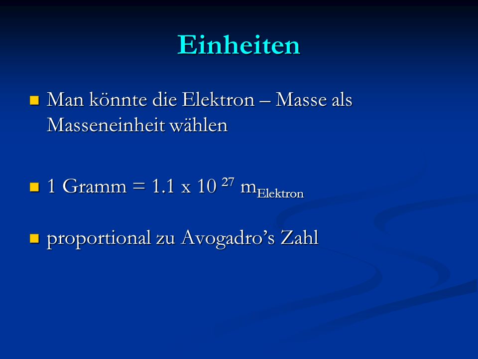 Einheiten Man könnte die Elektron – Masse als Masseneinheit wählen Man könnte die Elektron – Masse als Masseneinheit wählen 1 Gramm = 1.1 x 10 27 m El