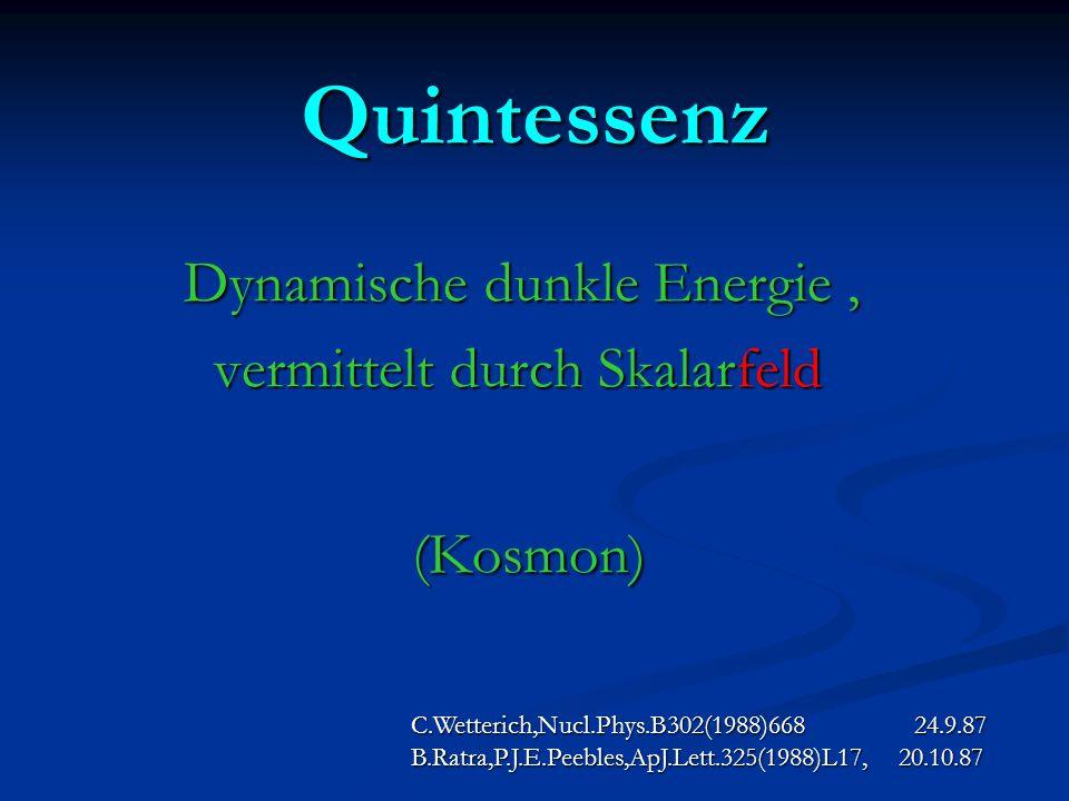 Quintessenz Dynamische dunkle Energie, vermittelt durch Skalarfeld vermittelt durch Skalarfeld (Kosmon) (Kosmon) C.Wetterich,Nucl.Phys.B302(1988)668 2
