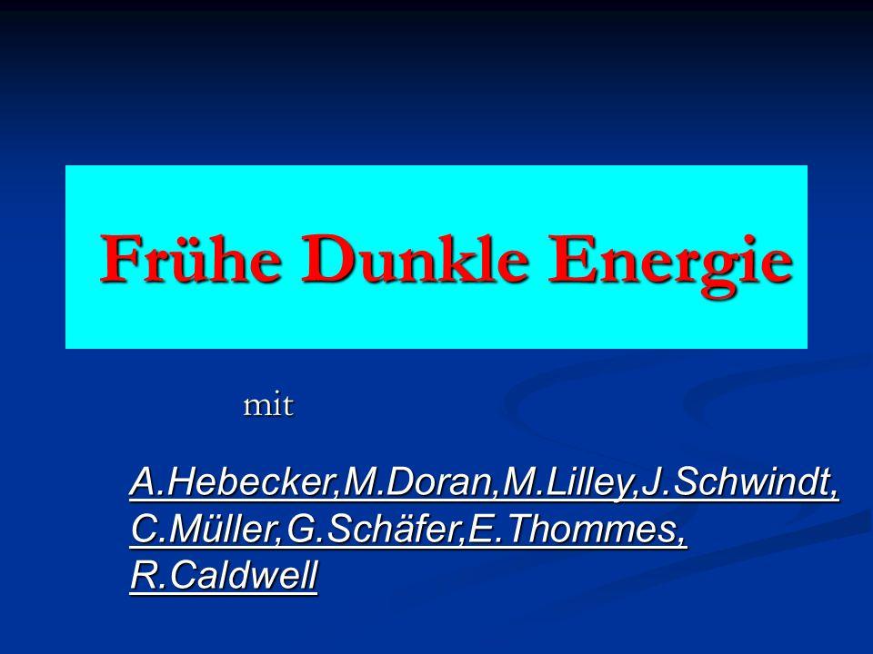 Frühe Dunkle Energie Frühe Dunkle Energie mit A.Hebecker,M.Doran,M.Lilley,J.Schwindt, C.Müller,G.Schäfer,E.Thommes, R.Caldwell