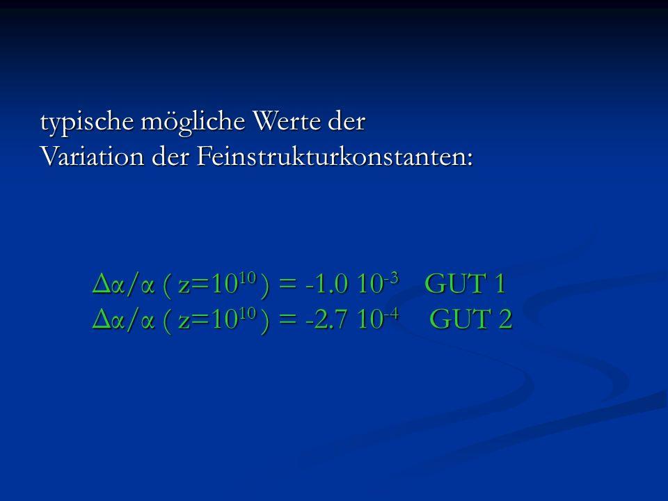 typische mögliche Werte der Variation der Feinstrukturkonstanten: Δα/α ( z=10 10 ) = -1.0 10 -3 GUT 1 Δα/α ( z=10 10 ) = -2.7 10 -4 GUT 2