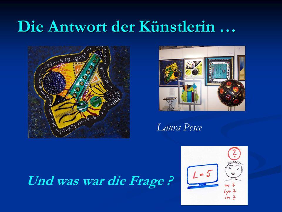 Die Antwort der Künstlerin … Laura Pesce Und was war die Frage ?