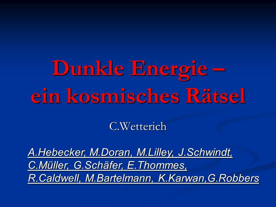 Dunkle Energie – ein kosmisches Rätsel C.Wetterich A.Hebecker, M.Doran, M.Lilley, J.Schwindt, C.Müller, G.Schäfer, E.Thommes, R.Caldwell, M.Bartelmann