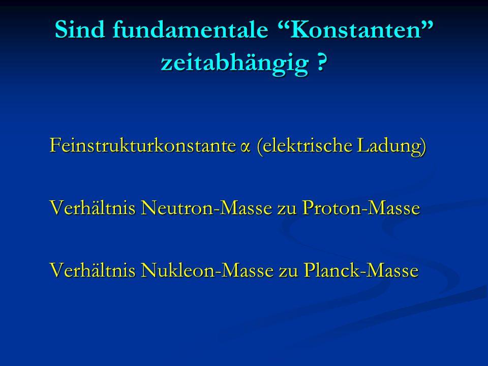 Sind fundamentale Konstanten zeitabhängig ? Feinstrukturkonstante α (elektrische Ladung) Verhältnis Neutron-Masse zu Proton-Masse Verhältnis Nukleon-M