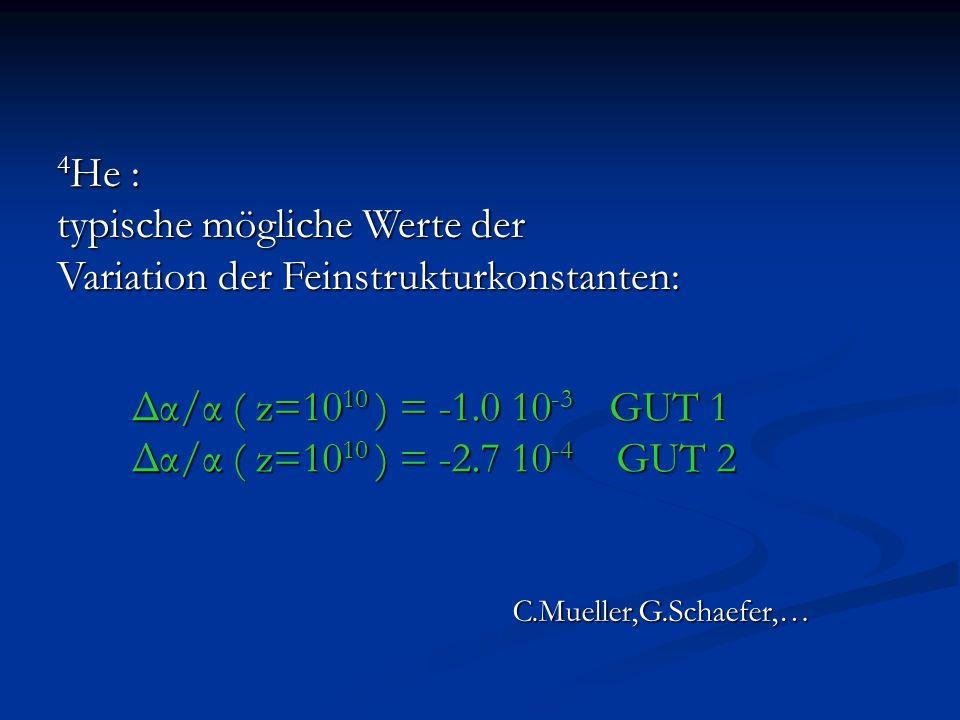 4 He : typische mögliche Werte der Variation der Feinstrukturkonstanten: Δα/α ( z=10 10 ) = -1.0 10 -3 GUT 1 Δα/α ( z=10 10 ) = -2.7 10 -4 GUT 2 C.Mue