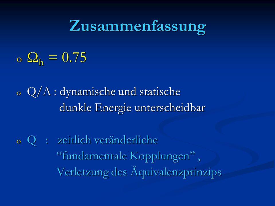 Zusammenfassung o Ω h = 0.75 o Q/Λ : dynamische und statische dunkle Energie unterscheidbar dunkle Energie unterscheidbar o Q : zeitlich veränderliche
