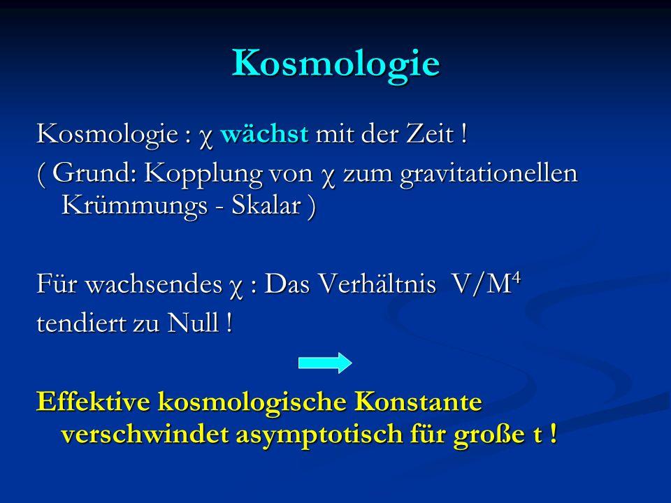 Kosmologie Kosmologie : χ wächst mit der Zeit ! ( Grund: Kopplung von χ zum gravitationellen Krümmungs - Skalar ) Für wachsendes χ : Das Verhältnis V/