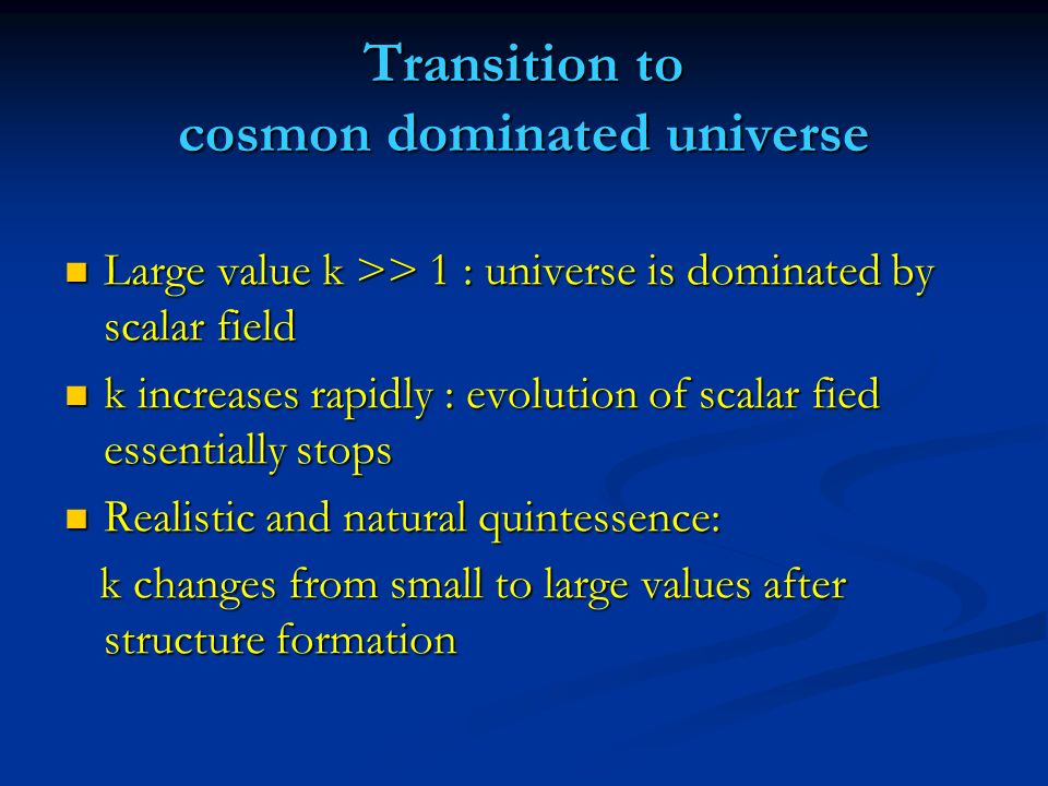 b) Quintessence reacts to some special event in cosmology Onset of Onset of matter dominance matter dominance K- essence K- essence Amendariz-Picon, Mukhanov, Amendariz-Picon, Mukhanov, Steinhardt Steinhardt needs higher derivative needs higher derivative kinetic term kinetic term Appearance of non-linear structure Back-reaction effect needs coupling between Dark Matter and Dark Energy