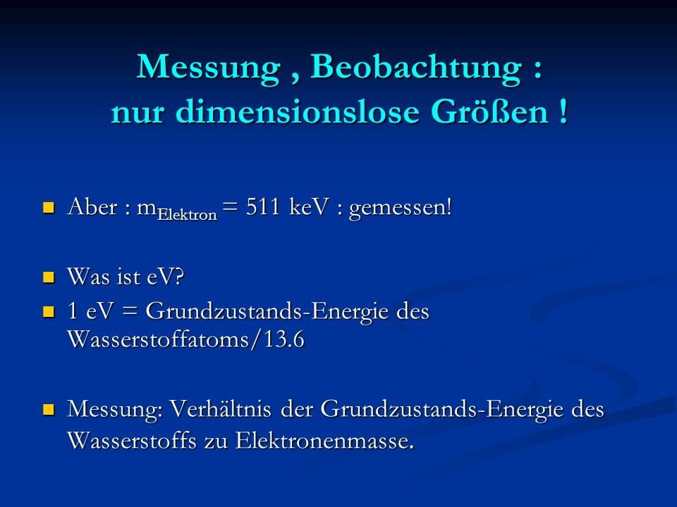 Einheiten Man könnte die Elektron – Masse als Masseneinheit wählen Man könnte die Elektron – Masse als Masseneinheit wählen 1 Gramm = 1.1 x 10 27 m Elektron 1 Gramm = 1.1 x 10 27 m Elektron proportional zu Avogadros Zahl proportional zu Avogadros Zahl