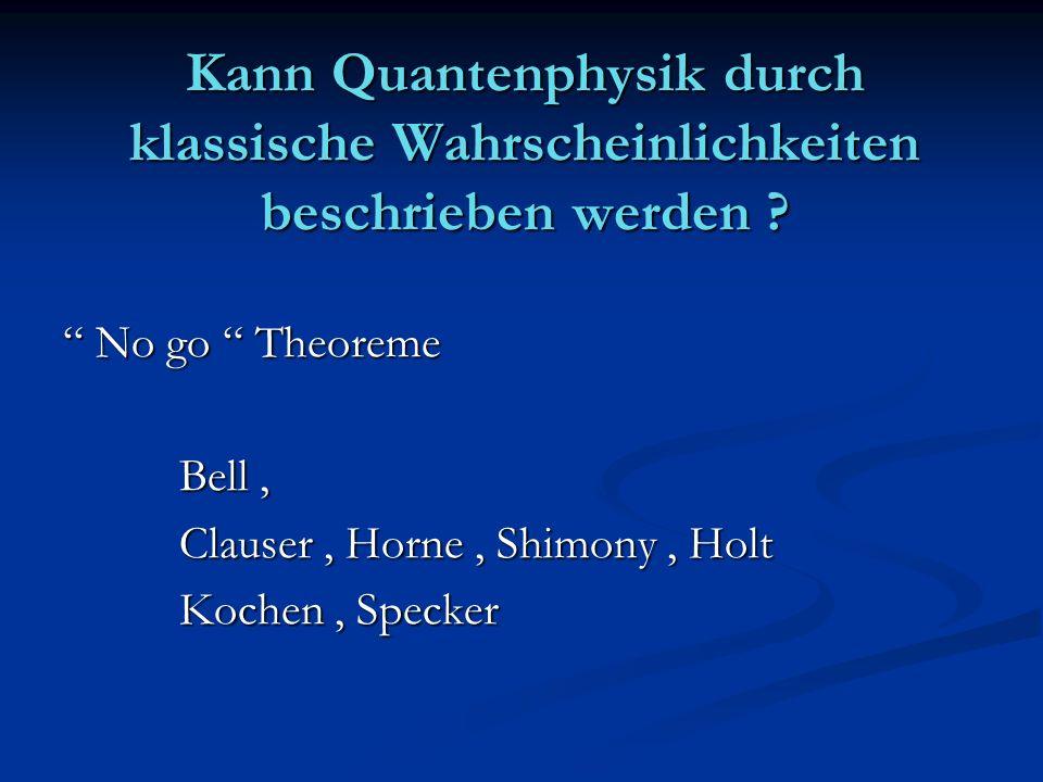Kann Quantenphysik durch klassische Wahrscheinlichkeiten beschrieben werden ? No go Theoreme No go Theoreme Bell, Bell, Clauser, Horne, Shimony, Holt