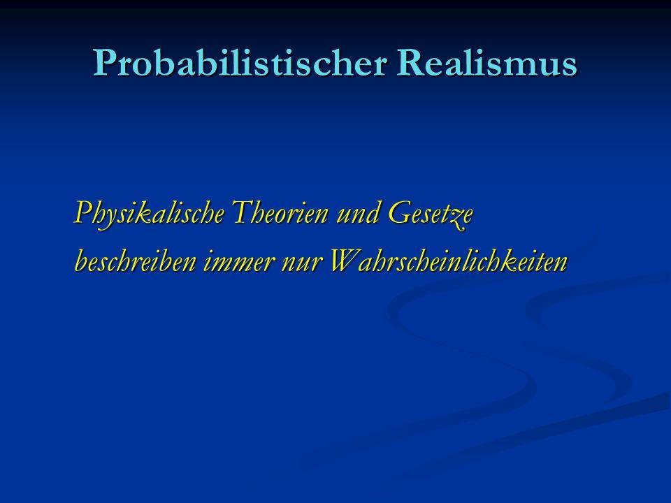 Probabilistischer Realismus Physikalische Theorien und Gesetze beschreiben immer nur Wahrscheinlichkeiten