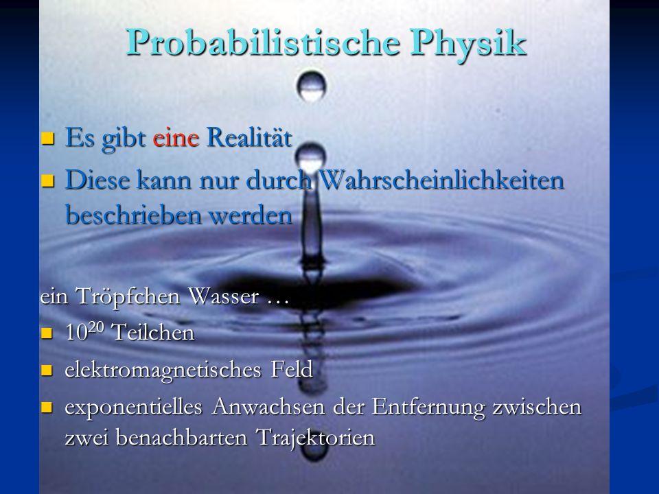 Probabilistische Physik Es gibt eine Realität Es gibt eine Realität Diese kann nur durch Wahrscheinlichkeiten beschrieben werden Diese kann nur durch