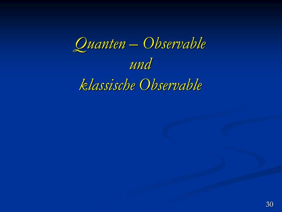 Quanten – Observable und klassische Observable 30