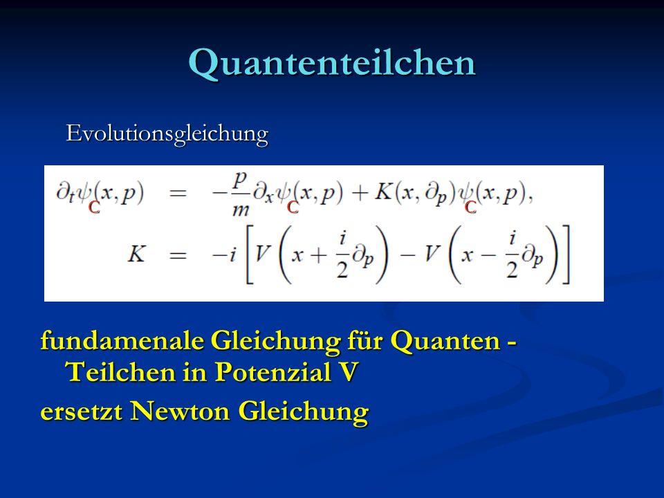 Quantenteilchen Evolutionsgleichung Evolutionsgleichung fundamenale Gleichung für Quanten - Teilchen in Potenzial V ersetzt Newton Gleichung CCC