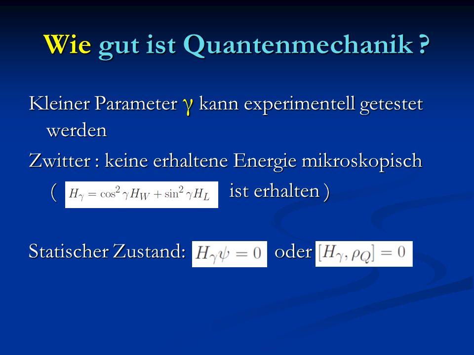 Wie gut ist Quantenmechanik ? Kleiner Parameter γ kann experimentell getestet werden Zwitter : keine erhaltene Energie mikroskopisch ( ist erhalten )