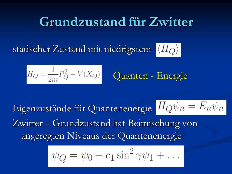 Grundzustand für Zwitter statischer Zustand mit niedrigstem Eigenzustände für Quantenenergie Zwitter – Grundzustand hat Beimischung von angeregten Niv