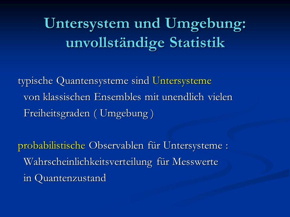 Untersystem und Umgebung: unvollständige Statistik typische Quantensysteme sind Untersysteme von klassischen Ensembles mit unendlich vielen von klassi