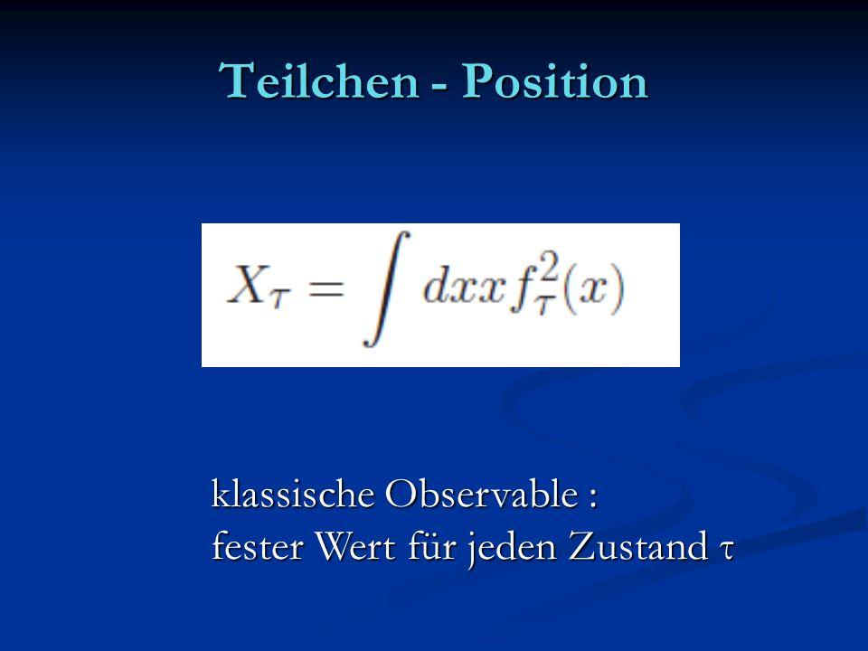 Teilchen - Position klassische Observable : fester Wert für jeden Zustand τ