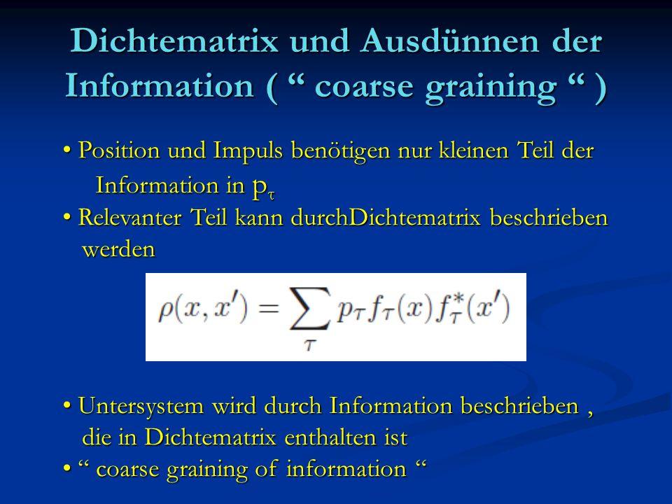 Dichtematrix und Ausdünnen der Information ( coarse graining ) Position und Impuls benötigen nur kleinen Teil der Position und Impuls benötigen nur kl
