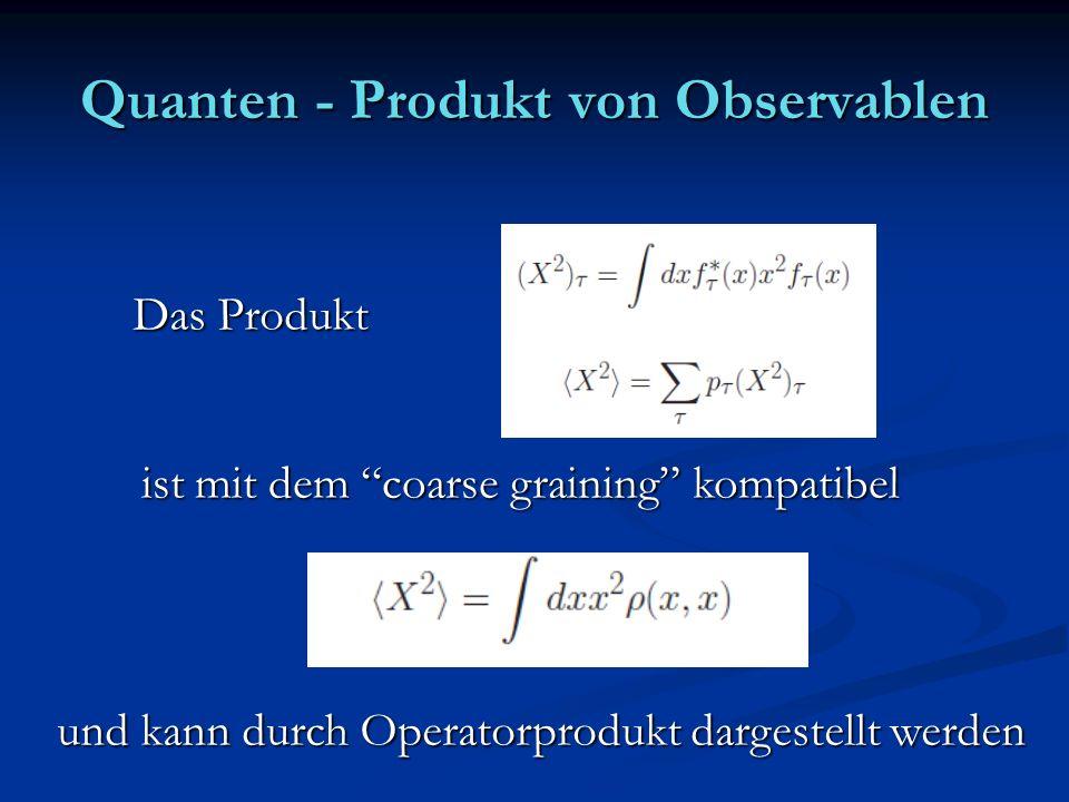 Quanten - Produkt von Observablen Das Produkt ist mit dem coarse graining kompatibel und kann durch Operatorprodukt dargestellt werden