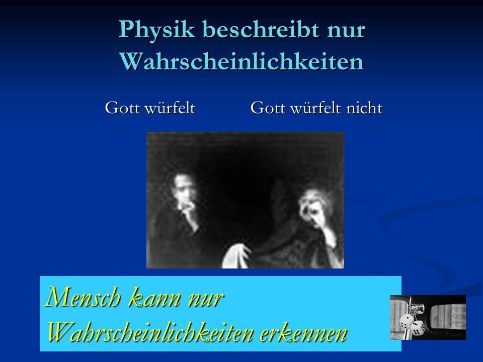 Physik beschreibt nur Wahrscheinlichkeiten Gott würfelt Gott würfelt Gott würfelt nicht Mensch kann nur Wahrscheinlichkeiten erkennen