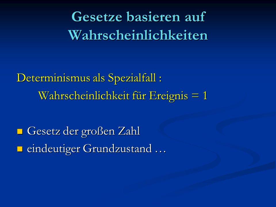 Gesetze basieren auf Wahrscheinlichkeiten Determinismus als Spezialfall : Wahrscheinlichkeit für Ereignis = 1 Wahrscheinlichkeit für Ereignis = 1 Gese