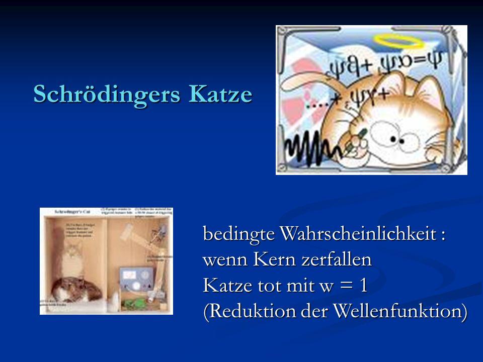 Schrödingers Katze bedingte Wahrscheinlichkeit : wenn Kern zerfallen Katze tot mit w = 1 (Reduktion der Wellenfunktion)