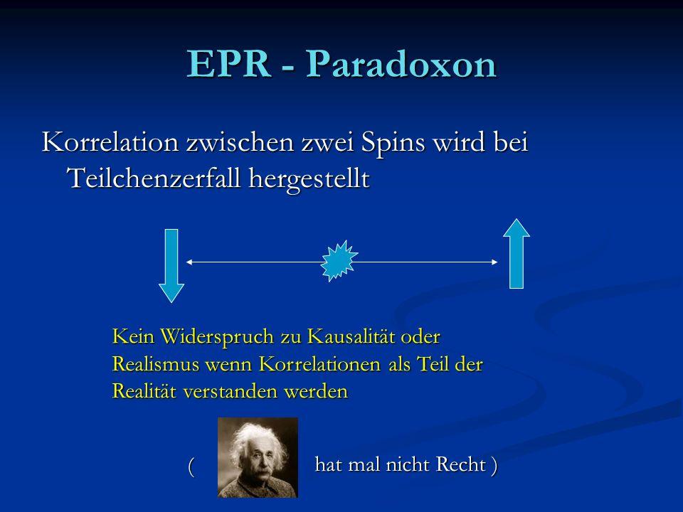 EPR - Paradoxon Korrelation zwischen zwei Spins wird bei Teilchenzerfall hergestellt Kein Widerspruch zu Kausalität oder Realismus wenn Korrelationen