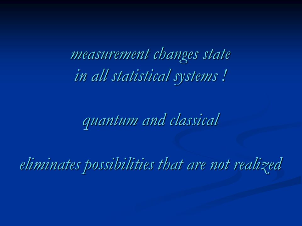 measurement changes state in all statistical systems ! quantum and classical eliminates possibilities that are not realized