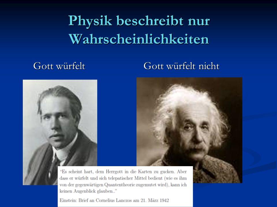 Physik beschreibt nur Wahrscheinlichkeiten Gott würfelt Gott würfelt Gott würfelt nicht