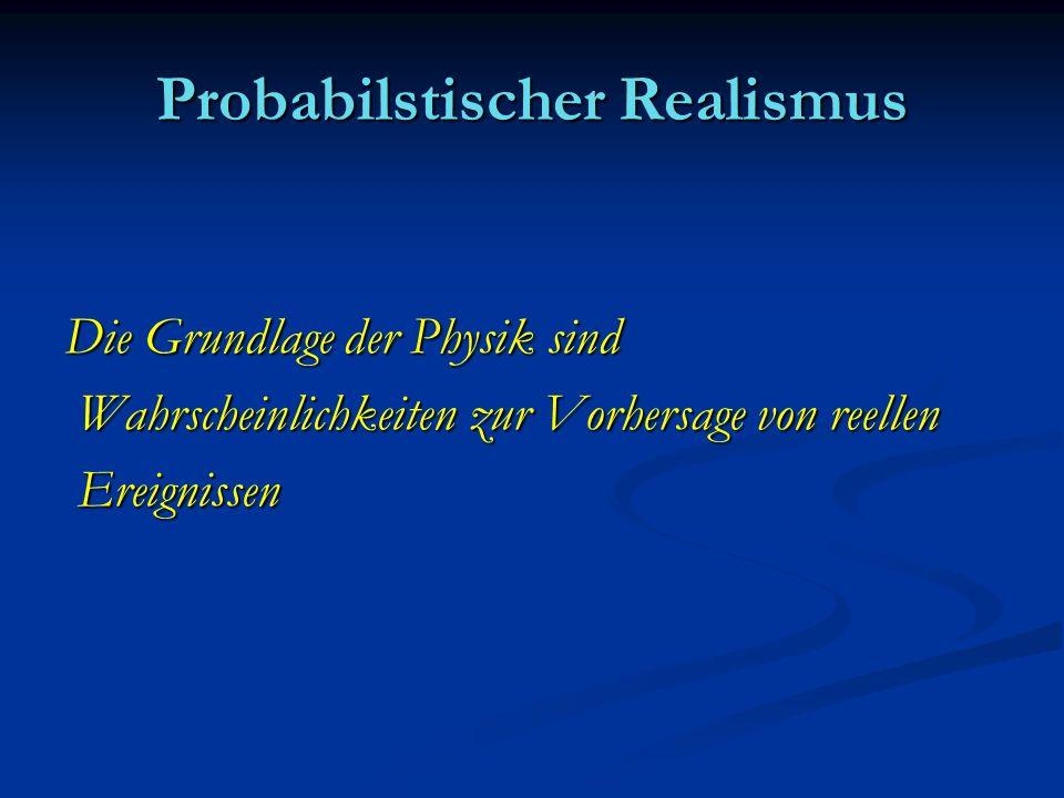 Probabilstischer Realismus Die Grundlage der Physik sind Wahrscheinlichkeiten zur Vorhersage von reellen Wahrscheinlichkeiten zur Vorhersage von reell