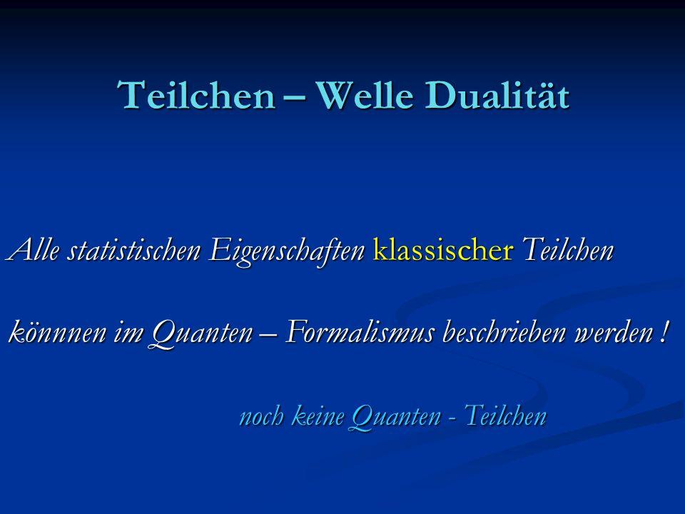 Teilchen – Welle Dualität Alle statistischen Eigenschaften klassischer Teilchen könnnen im Quanten – Formalismus beschrieben werden ! noch keine Quant