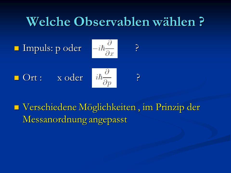 Welche Observablen wählen ? Impuls: p oder ? Impuls: p oder ? Ort : x oder ? Ort : x oder ? Verschiedene Möglichkeiten, im Prinzip der Messanordnung a