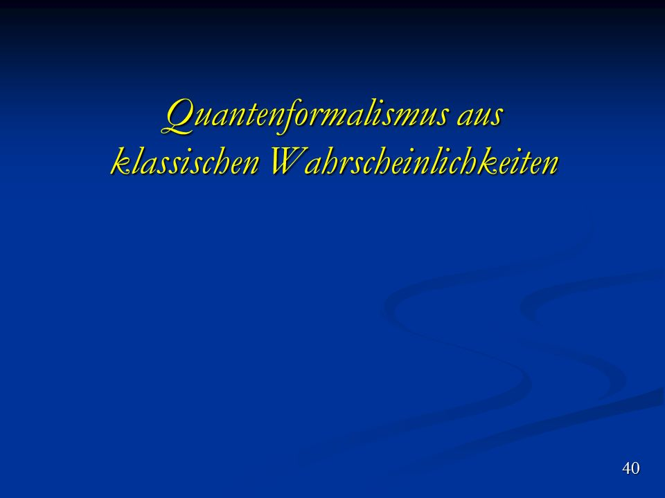 Quantenformalismus aus klassischen Wahrscheinlichkeiten 40