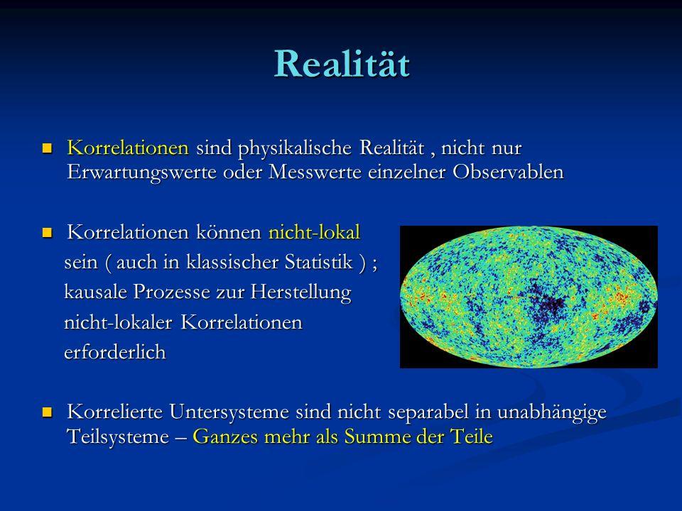 Realität Korrelationen sind physikalische Realität, nicht nur Erwartungswerte oder Messwerte einzelner Observablen Korrelationen sind physikalische Re
