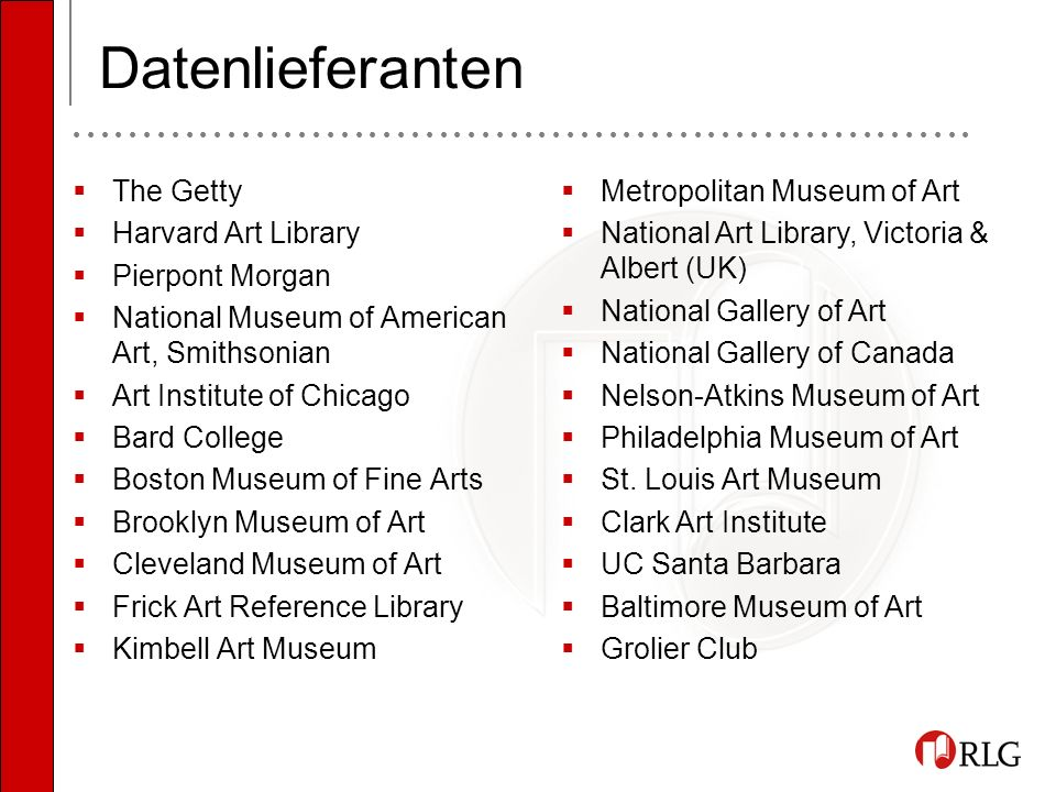 Datenlieferanten The Getty Harvard Art Library Pierpont Morgan National Museum of American Art, Smithsonian Art Institute of Chicago Bard College Boston Museum of Fine Arts Brooklyn Museum of Art Cleveland Museum of Art Frick Art Reference Library Kimbell Art Museum Metropolitan Museum of Art National Art Library, Victoria & Albert (UK) National Gallery of Art National Gallery of Canada Nelson-Atkins Museum of Art Philadelphia Museum of Art St.