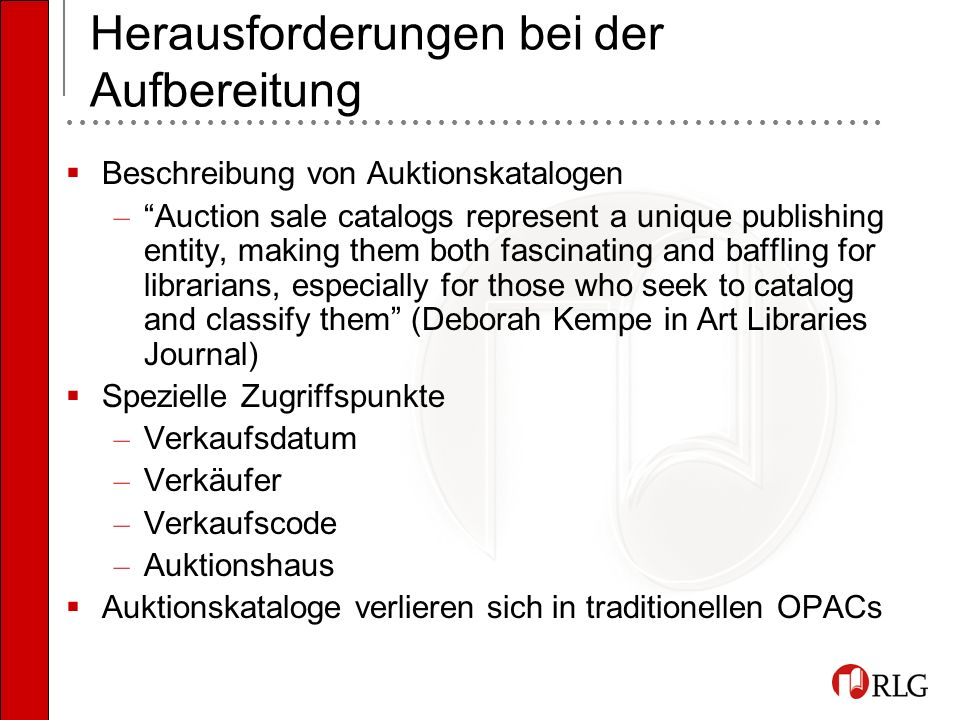 Herausforderungen bei der Aufbereitung Beschreibung von Auktionskatalogen – Auction sale catalogs represent a unique publishing entity, making them both fascinating and baffling for librarians, especially for those who seek to catalog and classify them (Deborah Kempe in Art Libraries Journal) Spezielle Zugriffspunkte – Verkaufsdatum – Verkäufer – Verkaufscode – Auktionshaus Auktionskataloge verlieren sich in traditionellen OPACs