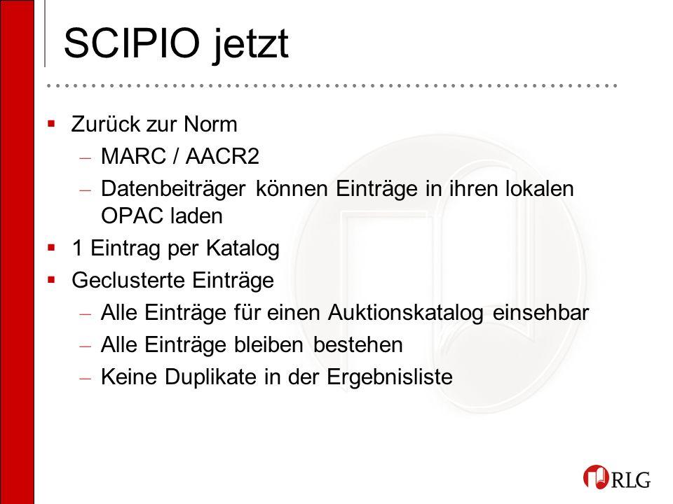 SCIPIO jetzt Zurück zur Norm – MARC / AACR2 – Datenbeiträger können Einträge in ihren lokalen OPAC laden 1 Eintrag per Katalog Geclusterte Einträge – Alle Einträge für einen Auktionskatalog einsehbar – Alle Einträge bleiben bestehen – Keine Duplikate in der Ergebnisliste