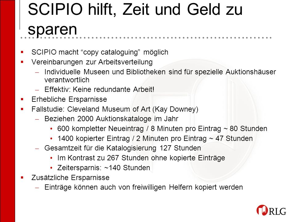 SCIPIO hilft, Zeit und Geld zu sparen SCIPIO macht copy cataloguing möglich Vereinbarungen zur Arbeitsverteilung – Individuelle Museen und Bibliotheken sind für spezielle Auktionshäuser verantwortlich – Effektiv: Keine redundante Arbeit.
