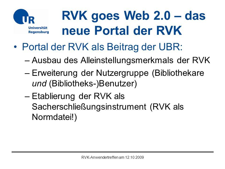 RVK goes Web 2.0 – das neue Portal der RVK RVK-Anwendertreffen am 12.10.2009 Portal der RVK als Beitrag der UBR: –Ausbau des Alleinstellungsmerkmals der RVK –Erweiterung der Nutzergruppe (Bibliothekare und (Bibliotheks-)Benutzer) –Etablierung der RVK als Sacherschließungsinstrument (RVK als Normdatei!)