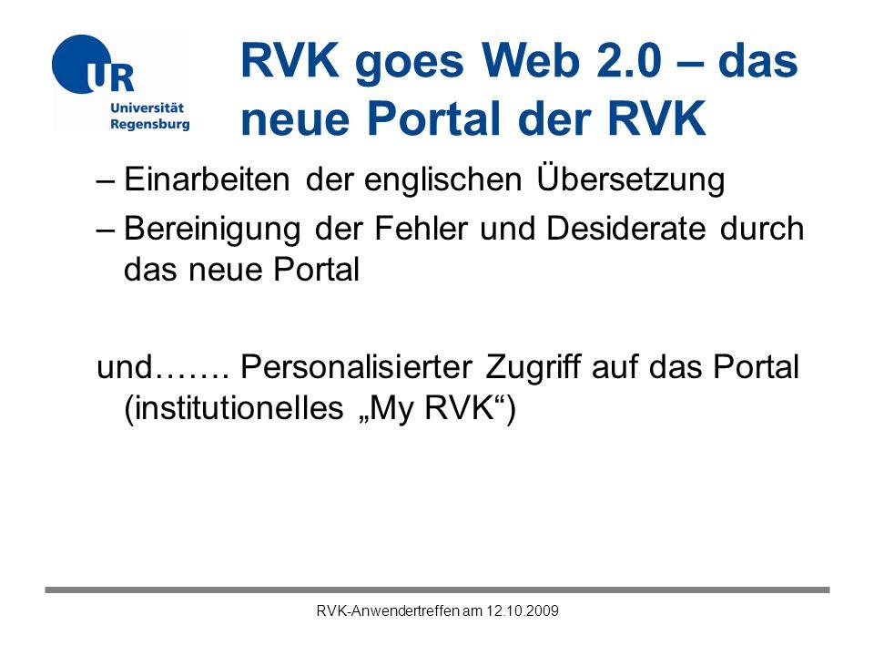 RVK goes Web 2.0 – das neue Portal der RVK RVK-Anwendertreffen am 12.10.2009 –Einarbeiten der englischen Übersetzung –Bereinigung der Fehler und Desiderate durch das neue Portal und…….